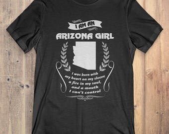Arizona T-Shirt Gift: I Am An Arizona Girl I Was Born With My Heart On My Sleeve A Fire In My Soul And A Mouth I Can't Control