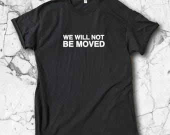 We Will Not Be Moved Tee - We Will Not Be Moved | We Shall Not Be Moved | Civil Rights | We Will Not Be Moved | Protest Shirt | Protest