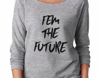 Fem the Future Shirt Quote Female Shirt Funny Birthday Gifts Sweatshirt Party Fashion Sweatshirt Off Shoulder Sweatshirt Women Sweatshirt