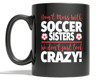 Crazy Soccer Sister 11oz Coffee Mug - Don't Mess With Soccer Sisters