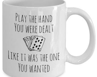 Inspirational Coffee Mug - Play the Hand You Were Dealt Like it Was the One You Wanted