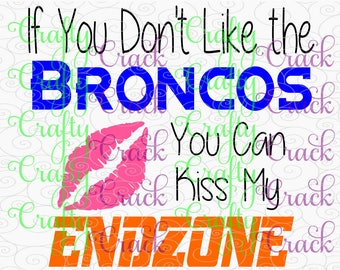 If You Don't Like the Broncos You Can Kiss My Endzone SVG, DXF, PNG - Digital Download for Silhouette Studio, Cricut Design Space