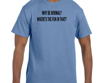 Funny Humor Tshirt Why Be Normal Where's The Fun In That model xx50627