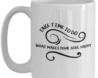 Take Time To Do What Makes Your Soul Happy. Inspiring Coffee Mug, Perfect Gift
