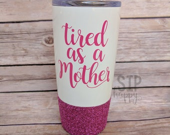 Tired As A Mother, Travel Mug, Funny Tumbler, Funny Cup, Stainless Steel, Glitter Cup, Glitter Tumbler, New Mom Gift, Toddler Mom