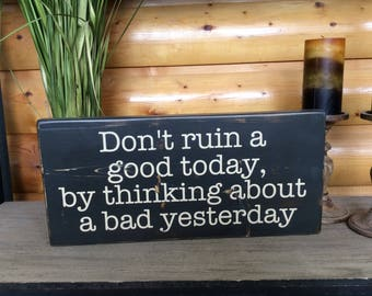 Don't Ruin A Good Today Wood Sign