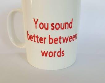 Humourous coffee mug_You sound better between words