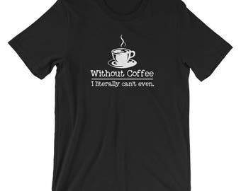 Without Coffee I Can't Even Funny T-shirt Caffeine Tee
