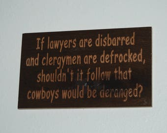 If lawyers are disbarred and clergymen are defrocked, shouldn't it follow that cowboys would be deranged? - Wood carved plaque- 18011