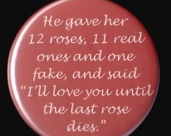 Great sale He gave her 12 roses, 11 real ones and one fake - Pinback button or magnet