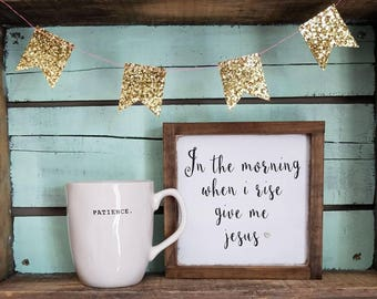 In the morning when I rise give me Jesus sign, mini sign, religious wood sign