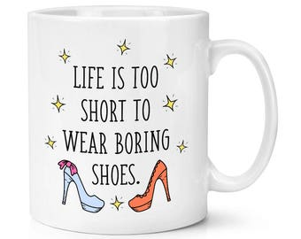 Life Is Too Short To Wear Boring Shoes 10oz Mug Cup