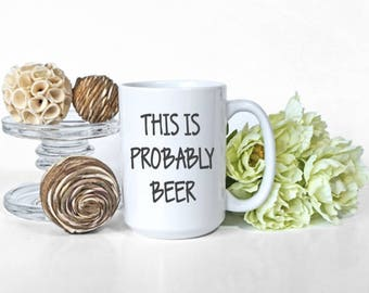 This is Probably Beer, Mug, 15 oz, dishwasher safe, gag gift, gift for him, gift under 15, sarcasm, funny, coffee, beer gift