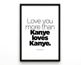 Love You More Than Kanye Loves Kanye, Kanye Poster, Kanye Print, Typographic Poster, Hipster Poster, Funny Poster