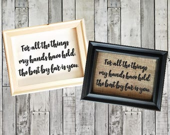 Love Quote Home Decor - For All The Things My Hands Have Held, The Best By Far Is You - Love Quote - Burlap Home Decor