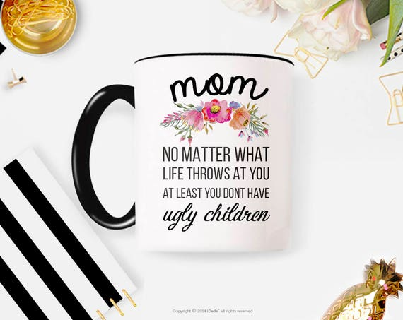 Mom No Matter What Life Throws At You At Least You Don't Have Ugly Children Mug, Mom Mug, Mom Coffee Mug, Ugly Children Mug, Mom Gifts 62MM