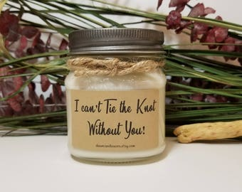 8 oz I can't Tie the Knot Without You Candles - Bridesmaid Proposal Candle - Maid of Honor - Will you be my Bridesmaid  - Wedding