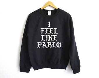 I Feel Like Pablo - Narcos Sweatshirt - Narcos - Netflix Original - Netflix - Kanye - Pablo Escobar Sweater - Kanye West Shirt - Kanye West