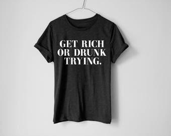 Get Rich Or Drunk Trying Shirt - Hungover Shirt - Party Shirt - Drinking Shirt - Drunk Shirt - Party Tees - Hustle Shirt - Hustle