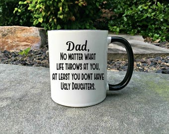 Funny Dad Fathers Day Mug,Dad mug,Happy Fathers Day,Fathers day Mug,No matter what life throws at you,at least you don't have ugly daughters