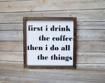 first i drink the coffee then i do all the things wood sign