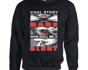 Cool Story Babe Now Roll Me A Blunt Adult Unisex Designed Sweatshirt Printed Crew Neck Sweater for Women and Men