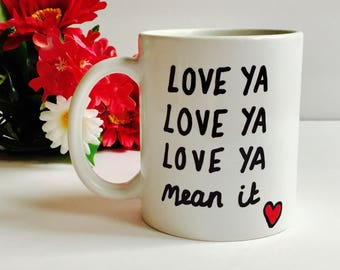 LOVE YA Love Ya Love Ya Mean It Mug, Love Ya Coffee Mug, Love You Coffee Mug, Valentines Day Gift, Valentines Mug, Gift For your Girlfriend