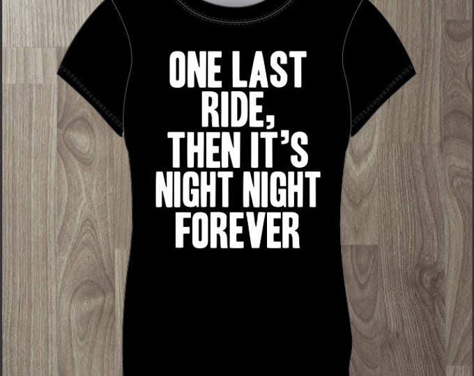 One Last Ride and Then Its Night Night Forever- Women's T-shirt Impractical Jokers Fan Made Shirt (#64)