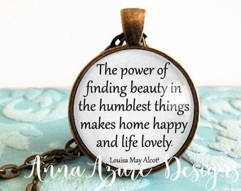 The power of finding beauty in the humblest things makes home happy and life lovely. -Louisa May Alcott Quote Necklace Bronze Jewelry