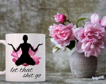 Yoga Let That Shit Go Mug | Yogi Love | Fitness | Yoga | Flow | Om | Funny Coffee Mugs | Yoga Mug