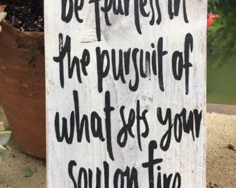 Be fearless in the pursuit of what sets your soul on fire, Motivational quote,graduation gift,new job gift,wood sign saying,high school grad