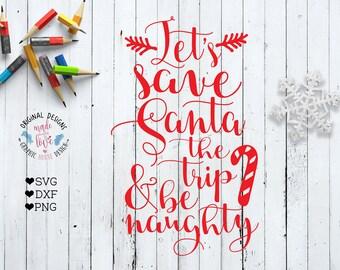 Christmas svg, santa svg, Let's save Santa the trip and be naughty, Christmas quote, Christmas cut file, Christmas santa svg, cricut, cameo