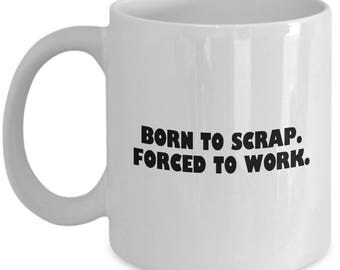 Funny Scrapbooker Gift - Craft Lover Mug - Born To Scrap. Forced To Work