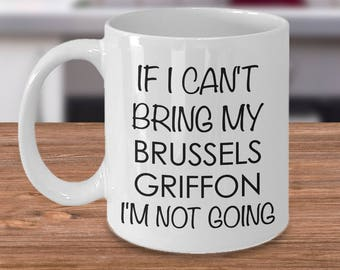 Brussels Griffon Mug - If I Can't Bring My Brussels Griffon I'm Not Going Coffee Mug Ceramic Tea Cup Cute Gift - Brussels Griffon Mom Dad