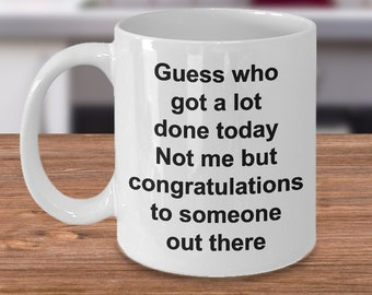 Sarcastic Coffee Mug - Funny Work Mug - Guess Who Got a Lot Done Today Not Me But Congratulations to Someone Out There Ceramic Coffee Cup