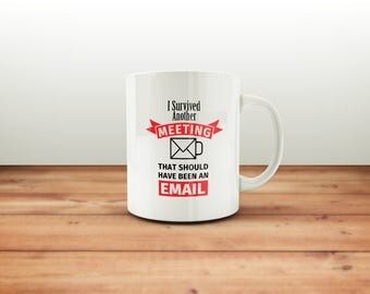 I Survived Another Meeting That Should Have Been An Email Mug / Funny Office Mug / Coffee Mug / Funny Coffee Mugs / Gift for Him or Her