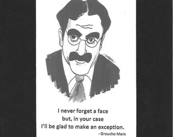 "Groucho Marx - ""I never forget a face by, in your case I'll be glad to make an exception."""