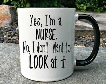 Funny Nurse mug, Yes, I'm a nurse and no I don't want to look at it, Nurse Mug, Nurse Gift, Nurse graduation, RN Graduation gift