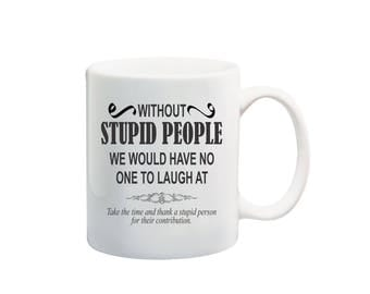 Without stupid people we would have no one to laugh at 11 oz coffee mug, offensive humor coffee mugs