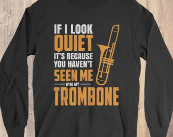Trombone Instrument T-Shirt Gift Long Sleeve: If I Look Quiet It's Because You Haven't Seen Me With My Trombone