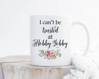 I can't be trusted at Hobby Lobby I Funny Mug for Crafters I Gift for Her I Coffee Cup I Gift for Mom I Shopaholic Gag Gift I Scrapbook Mug
