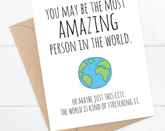 Funny Birthday Card - You may be the most amazing person in the world. Ok maybe just this city...