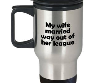 My Wife Married Way Out of Her League Travel Mug Funny Gift for Husband Fiance Coffee Cup