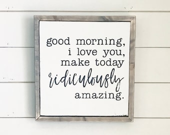 Good Morning, I love you, make today ridiculously amazing   Farmhouse sign   Kids Room   Wood Sign