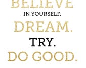 """CUSTOM Gold Glitter """"Believe In Yourself. Dream. Try. Do Good."""" Printable. *DIGITAL DOWNLOAD* 8x10."""
