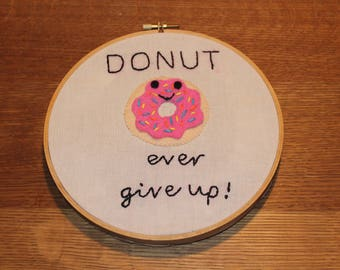 Hand Stitched Embroidery Hoop Design // Felt Donut//Punny Saying Donut Ever Give Up