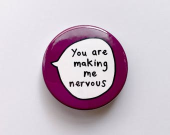You are making me nervous - Pin Badge Button.