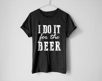 I Do It For The Beer | Beer Shirt | Football Shirt | Superbowl Shirt | Funny Beer Shirt | Funny Shirt | Party Shirt | Dad Gift | Beer Gift
