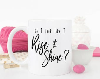 Do I look Like I Rise and Shine, Funny Coffee Mug, New Mom Coffee Mug, Mug for Teenager, Grumpy Mug, Mug for best friend, Funny friend mug