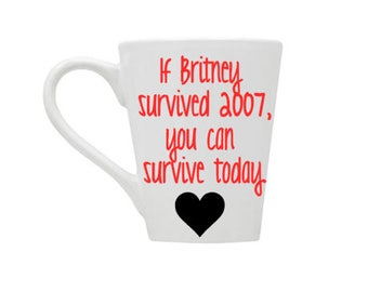 If Britney Survived 2007 You Can Survive Today, Funny Mug, Motivational Gifts, Coffee Gift, Coffee Lover,